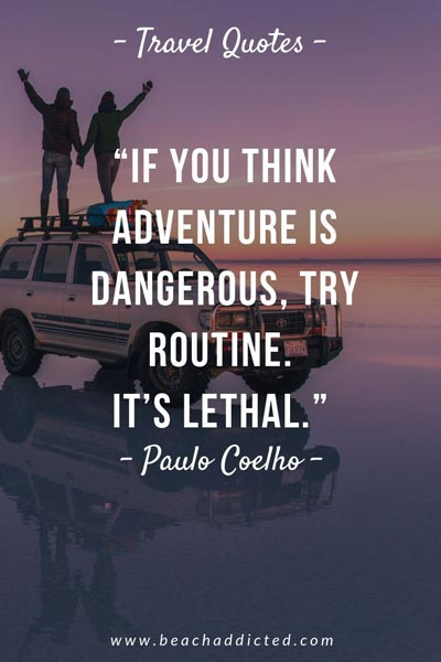 if you think adventure is dangerous, try routine, its lethal