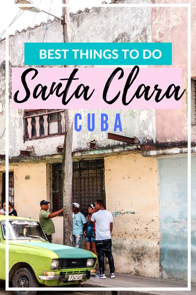 perfect guide to Santa Clara in Cuba with best things to do
