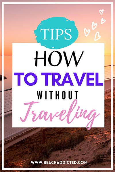 how to travel without traveling, inspirational tips for travel addicts